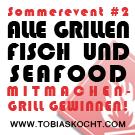 Sommerevent - Alle Grillen - Fisch und Seafood - tobias kocht! - 10.06.2011-10.07.2011