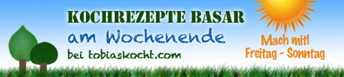 Kochrezepte Basar -teilen,inspirieren,stöbern,entdecken- immer Freitag bis Sonntag - tobias kocht!